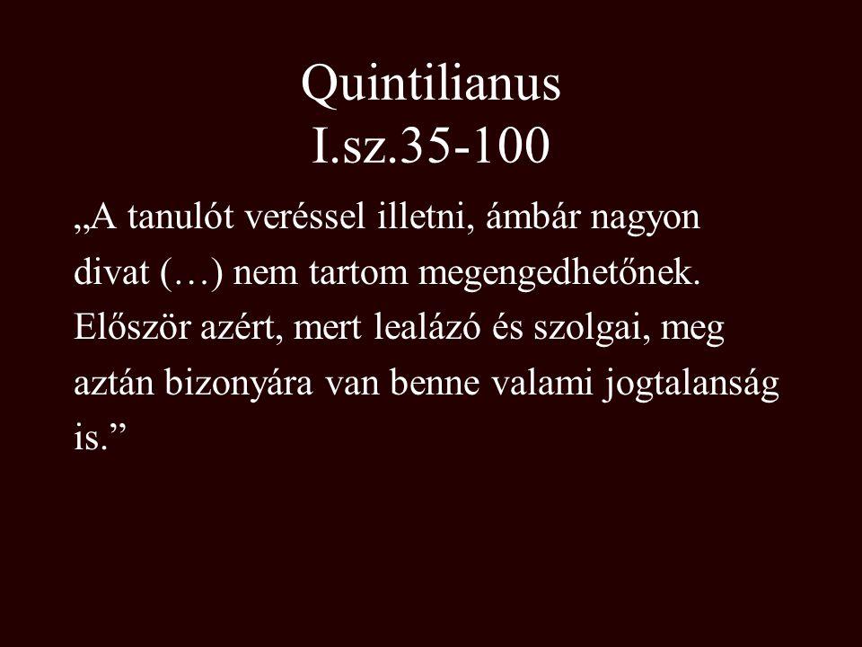 """Quintilianus I.sz.35-100 """"A tanulót veréssel illetni, ámbár nagyon"""