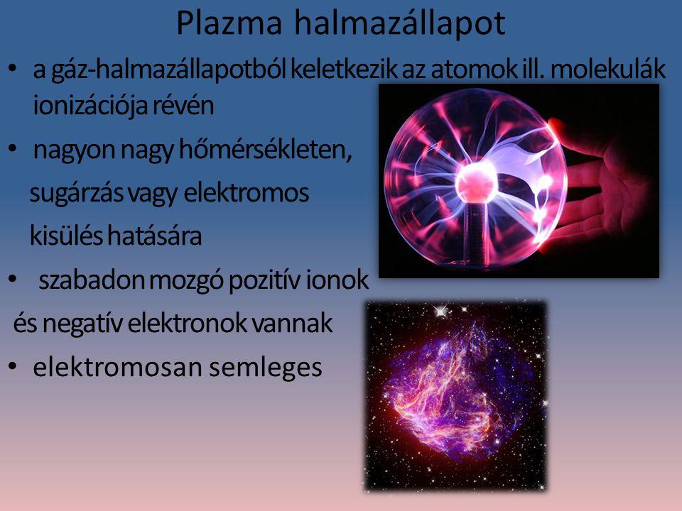 Plazma halmazállapot a gáz-halmazállapotból keletkezik az atomok ill. molekulák ionizációja révén. nagyon nagy hőmérsékleten,