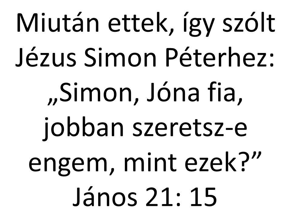 """Miután ettek, így szólt Jézus Simon Péterhez: """"Simon, Jóna fia, jobban szeretsz-e engem, mint ezek János 21: 15"""