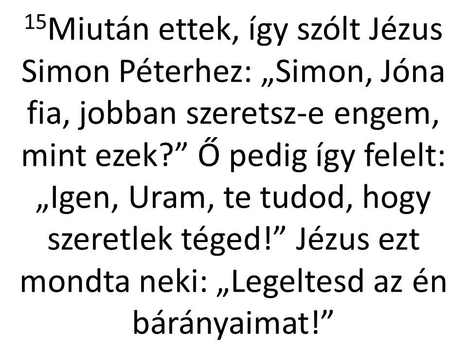 """15Miután ettek, így szólt Jézus Simon Péterhez: """"Simon, Jóna fia, jobban szeretsz-e engem, mint ezek Ő pedig így felelt: """"Igen, Uram, te tudod, hogy szeretlek téged! Jézus ezt mondta neki: """"Legeltesd az én bárányaimat!"""