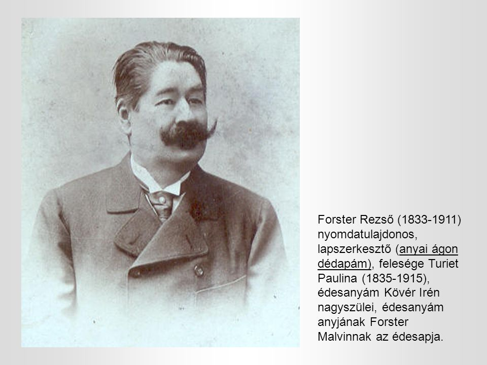 Forster Rezső (1833-1911) nyomdatulajdonos, lapszerkesztő (anyai ágon dédapám), felesége Turiet Paulina (1835-1915), édesanyám Kövér Irén nagyszülei, édesanyám anyjának Forster Malvinnak az édesapja.