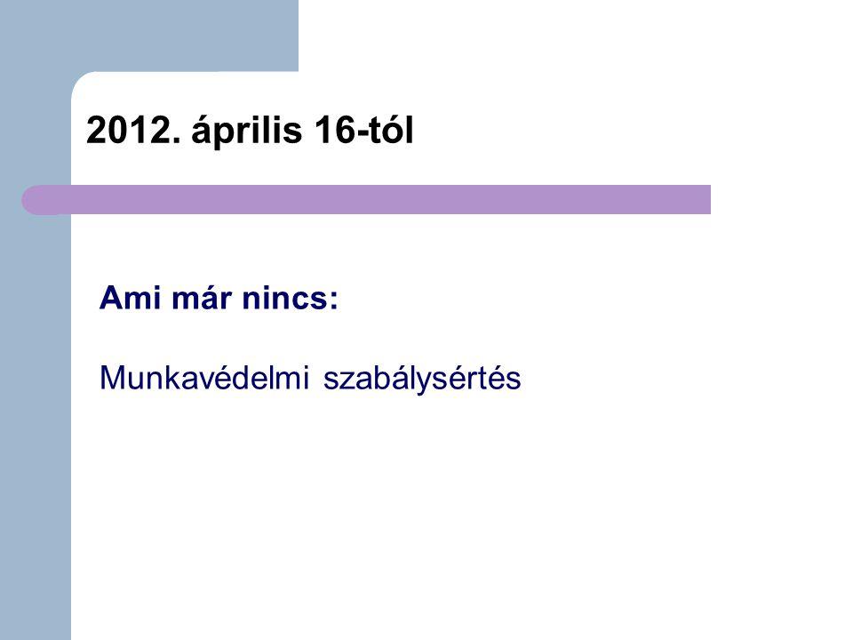 2012. április 16-tól Ami már nincs: Munkavédelmi szabálysértés