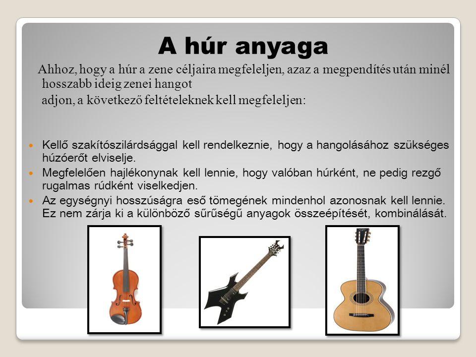 A húr anyaga Ahhoz, hogy a húr a zene céljaira megfeleljen, azaz a megpendítés után minél hosszabb ideig zenei hangot