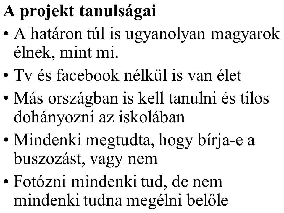 A projekt tanulságai A határon túl is ugyanolyan magyarok élnek, mint mi. Tv és facebook nélkül is van élet.