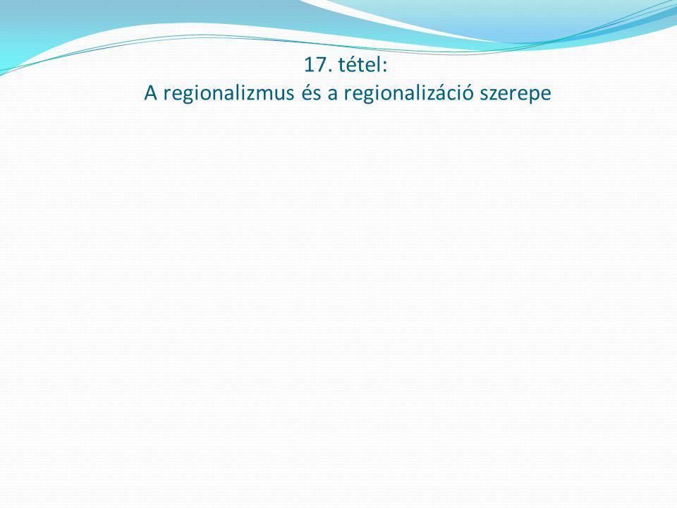 17. tétel: A regionalizmus és a regionalizáció szerepe