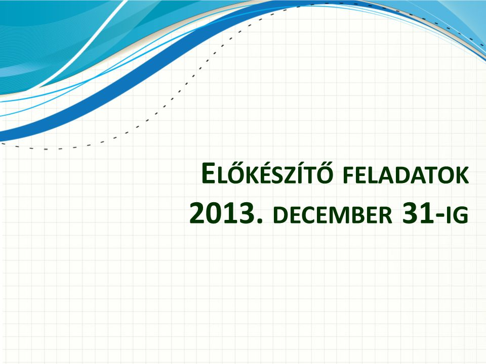 Előkészítő feladatok 2013. december 31-ig