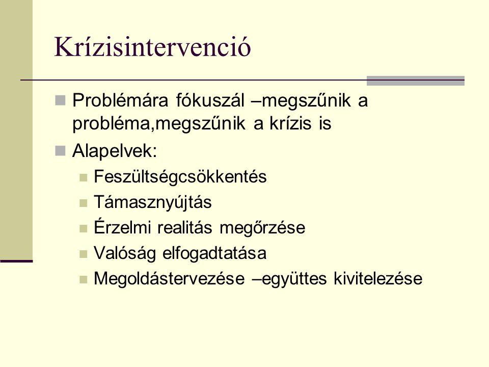 Krízisintervenció Problémára fókuszál –megszűnik a probléma,megszűnik a krízis is. Alapelvek: Feszültségcsökkentés.