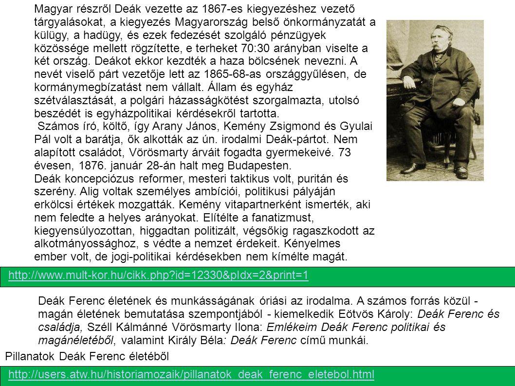Magyar részről Deák vezette az 1867-es kiegyezéshez vezető tárgyalásokat, a kiegyezés Magyarország belső önkormányzatát a külügy, a hadügy, és ezek fedezését szolgáló pénzügyek közössége mellett rögzítette, e terheket 70:30 arányban viselte a két ország. Deákot ekkor kezdték a haza bölcsének nevezni. A nevét viselő párt vezetője lett az 1865-68-as országgyűlésen, de kormánymegbízatást nem vállalt. Állam és egyház szétválasztását, a polgári házasságkötést szorgalmazta, utolsó beszédét is egyházpolitikai kérdésekről tartotta. Számos író, költő, így Arany János, Kemény Zsigmond és Gyulai Pál volt a barátja, ők alkották az ún. irodalmi Deák-pártot. Nem alapított családot, Vörösmarty árváit fogadta gyermekeivé. 73 évesen, 1876. január 28-án halt meg Budapesten. Deák koncepciózus reformer, mesteri taktikus volt, puritán és szerény. Alig voltak személyes ambíciói, politikusi pályáján erkölcsi értékek mozgatták. Kemény vitapartnerként ismerték, aki nem feledte a helyes arányokat. Elítélte a fanatizmust, kiegyensúlyozottan, higgadtan politizált, végsőkig ragaszkodott az alkotmányossághoz, s védte a nemzet érdekeit. Kényelmes ember volt, de jogi-politikai kérdésekben nem kímélte magát.