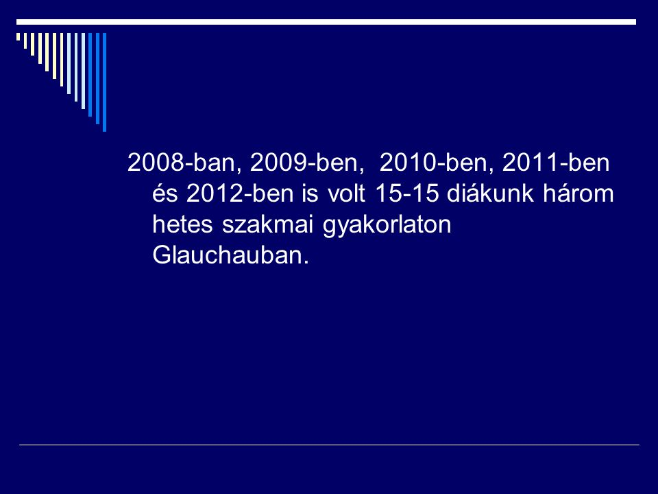 2008-ban, 2009-ben, 2010-ben, 2011-ben és 2012-ben is volt 15-15 diákunk három hetes szakmai gyakorlaton Glauchauban.