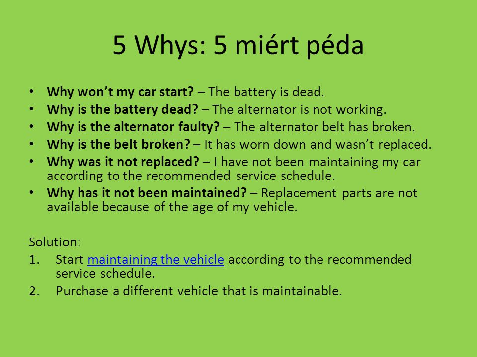 5 Whys: 5 miért péda Why won't my car start – The battery is dead.
