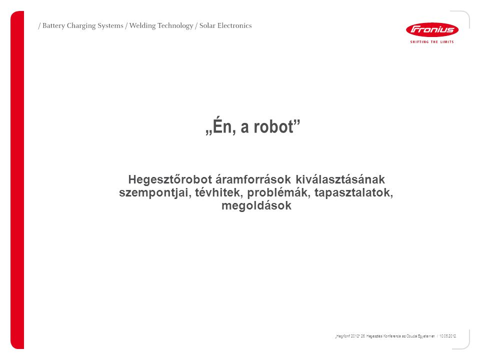 """""""Én, a robot Hegesztőrobot áramforrások kiválasztásának szempontjai, tévhitek, problémák, tapasztalatok, megoldások."""