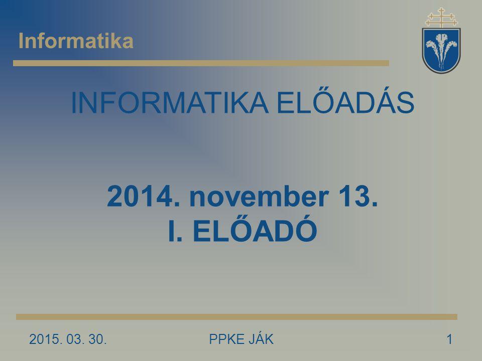 INFORMATIKA ELŐADÁS 2014. november 13. I. ELŐADÓ Informatika