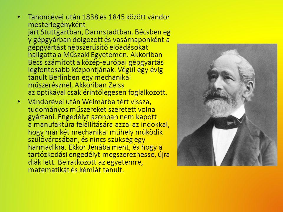 Tanoncévei után 1838 és 1845 között vándor mesterlegényként járt Stuttgartban, Darmstadtban. Bécsben egy gépgyárban dolgozott és vasárnaponként a gépgyártást népszerűsítő előadásokat hallgatta a Műszaki Egyetemen. Akkoriban Bécs számított a közép-európai gépgyártás legfontosabb központjának. Végül egy évig tanult Berlinben egy mechanikai műszerésznél. Akkoriban Zeiss az optikával csak érintőlegesen foglalkozott.