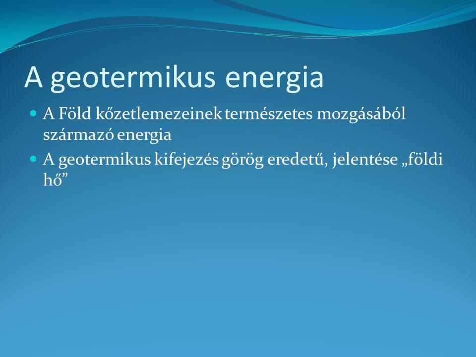 A geotermikus energia A Föld kőzetlemezeinek természetes mozgásából származó energia.