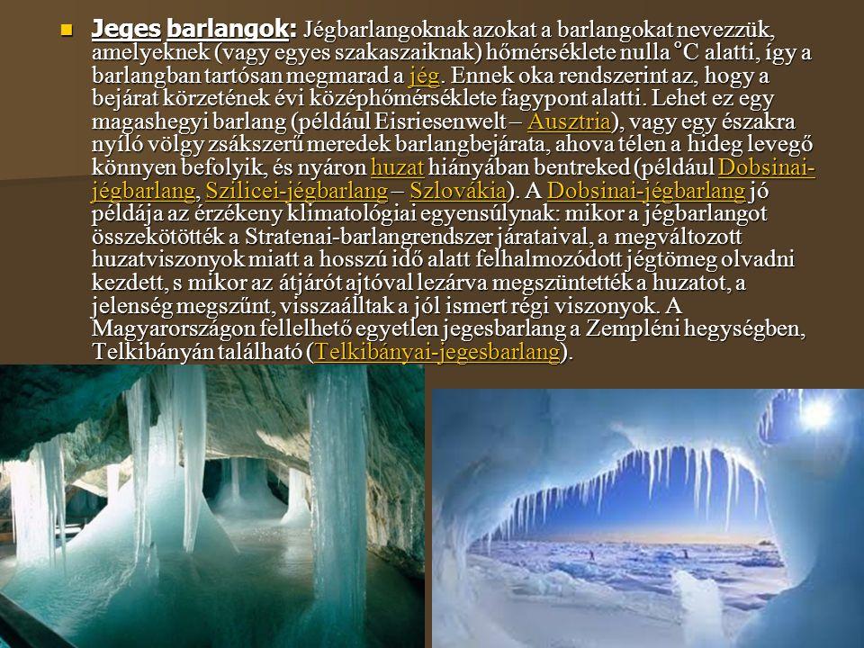 Jeges barlangok: Jégbarlangoknak azokat a barlangokat nevezzük, amelyeknek (vagy egyes szakaszaiknak) hőmérséklete nulla °C alatti, így a barlangban tartósan megmarad a jég.