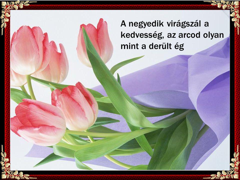 A negyedik virágszál a kedvesség, az arcod olyan mint a derült ég