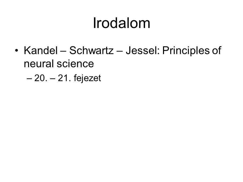 Irodalom Kandel – Schwartz – Jessel: Principles of neural science