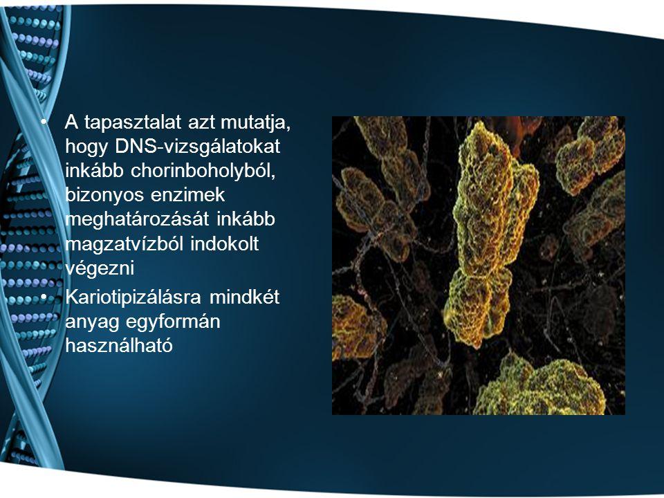 A tapasztalat azt mutatja, hogy DNS-vizsgálatokat inkább chorinboholyból, bizonyos enzimek meghatározását inkább magzatvízból indokolt végezni