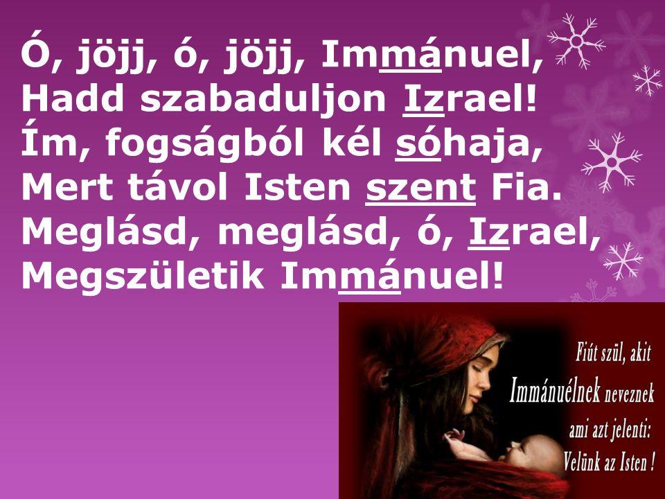 Ó, jöjj, ó, jöjj, Immánuel, Hadd szabaduljon Izrael! Ím, fogságból kél sóhaja, Mert távol Isten szent Fia.