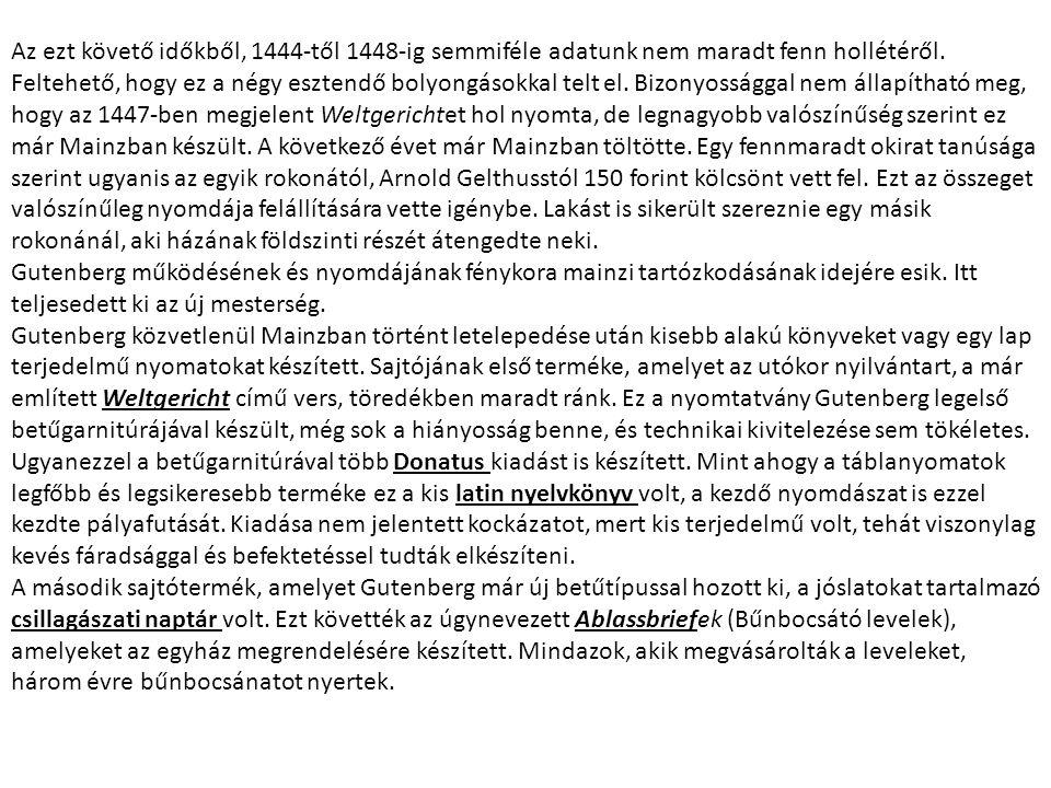 Az ezt követő időkből, 1444-től 1448-ig semmiféle adatunk nem maradt fenn hollétéről. Feltehető, hogy ez a négy esztendő bolyongásokkal telt el. Bizonyossággal nem állapítható meg, hogy az 1447-ben megjelent Weltgerichtet hol nyomta, de legnagyobb valószínűség szerint ez már Mainzban készült. A következő évet már Mainzban töltötte. Egy fennmaradt okirat tanúsága szerint ugyanis az egyik rokonától, Arnold Gelthusstól 150 forint kölcsönt vett fel. Ezt az összeget valószínűleg nyomdája felállítására vette igénybe. Lakást is sikerült szereznie egy másik rokonánál, aki házának földszinti részét átengedte neki.