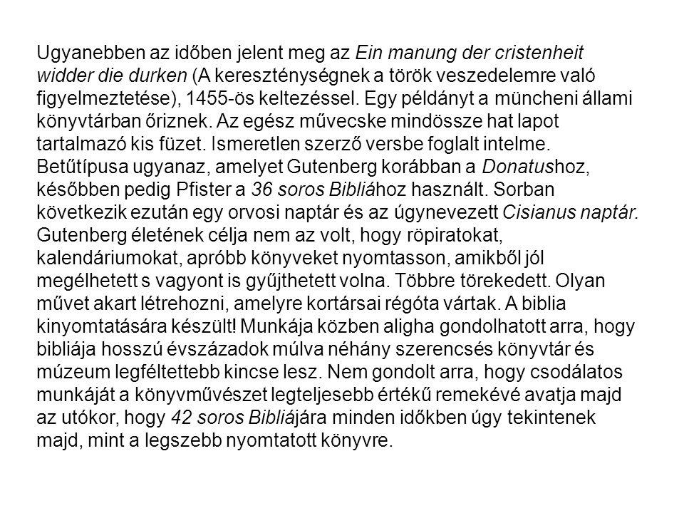 Ugyanebben az időben jelent meg az Ein manung der cristenheit widder die durken (A kereszténységnek a török veszedelemre való figyelmeztetése), 1455-ös keltezéssel. Egy példányt a müncheni állami könyvtárban őriznek. Az egész művecske mindössze hat lapot tartalmazó kis füzet. Ismeretlen szerző versbe foglalt intelme. Betűtípusa ugyanaz, amelyet Gutenberg korábban a Donatushoz, későbben pedig Pfister a 36 soros Bibliához használt. Sorban következik ezután egy orvosi naptár és az úgynevezett Cisianus naptár.