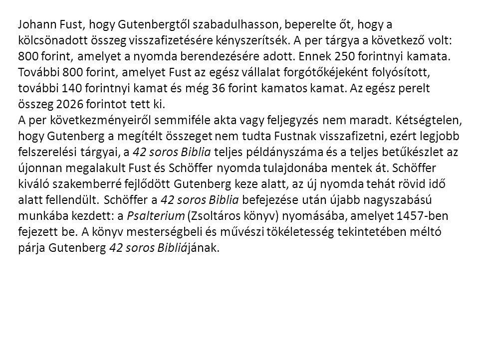 Johann Fust, hogy Gutenbergtől szabadulhasson, beperelte őt, hogy a kölcsönadott összeg visszafizetésére kényszerítsék. A per tárgya a következő volt: 800 forint, amelyet a nyomda berendezésére adott. Ennek 250 forintnyi kamata. További 800 forint, amelyet Fust az egész vállalat forgótőkéjeként folyósított, további 140 forintnyi kamat és még 36 forint kamatos kamat. Az egész perelt összeg 2026 forintot tett ki.
