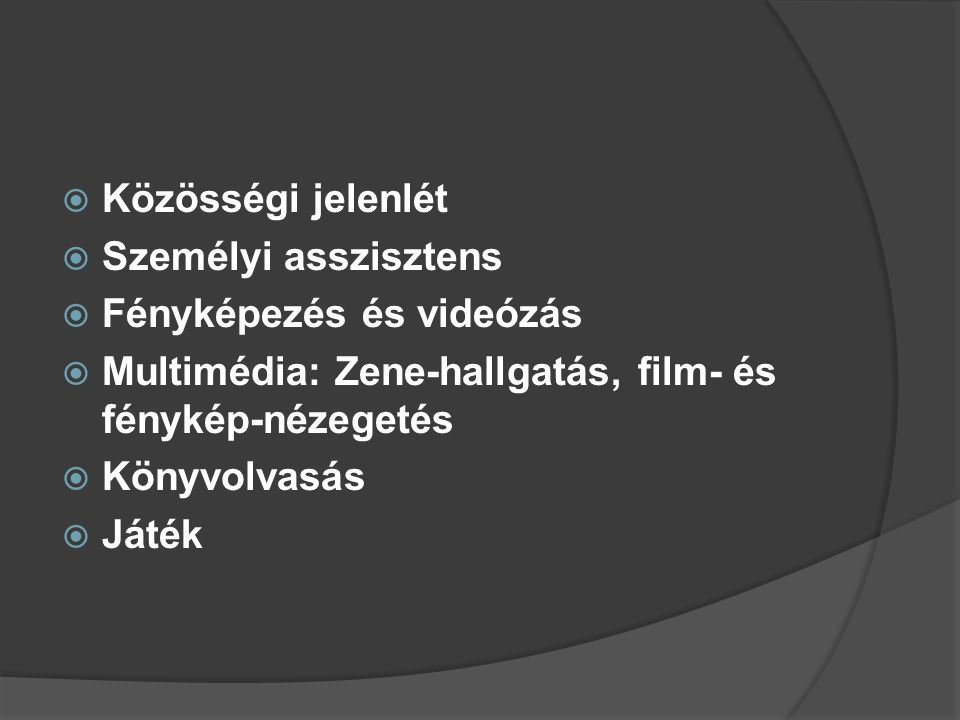Közösségi jelenlét Személyi asszisztens. Fényképezés és videózás. Multimédia: Zene-hallgatás, film- és fénykép-nézegetés.