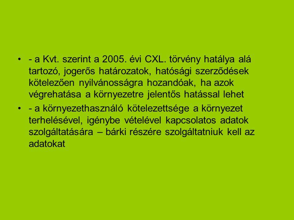 - a Kvt. szerint a 2005. évi CXL. törvény hatálya alá tartozó, jogerős határozatok, hatósági szerződések kötelezően nyilvánosságra hozandóak, ha azok végrehatása a környezetre jelentős hatással lehet