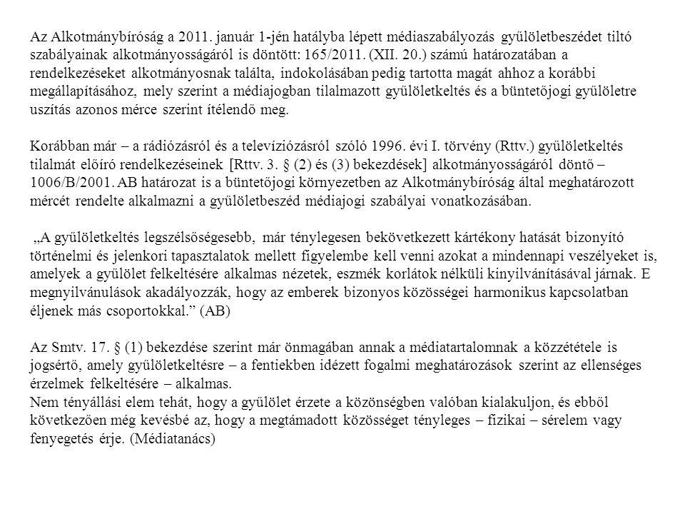 Az Alkotmánybíróság a 2011. január 1-jén hatályba lépett médiaszabályozás gyűlöletbeszédet tiltó szabályainak alkotmányosságáról is döntött: 165/2011. (XII. 20.) számú határozatában a rendelkezéseket alkotmányosnak találta, indokolásában pedig tartotta magát ahhoz a korábbi megállapításához, mely szerint a médiajogban tilalmazott gyűlöletkeltés és a büntetőjogi gyűlöletre uszítás azonos mérce szerint ítélendő meg.