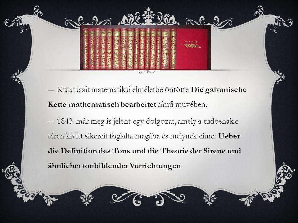 Kutatásait matematikai elméletbe öntötte Die galvanische Kette mathematisch bearbeitet című művében.