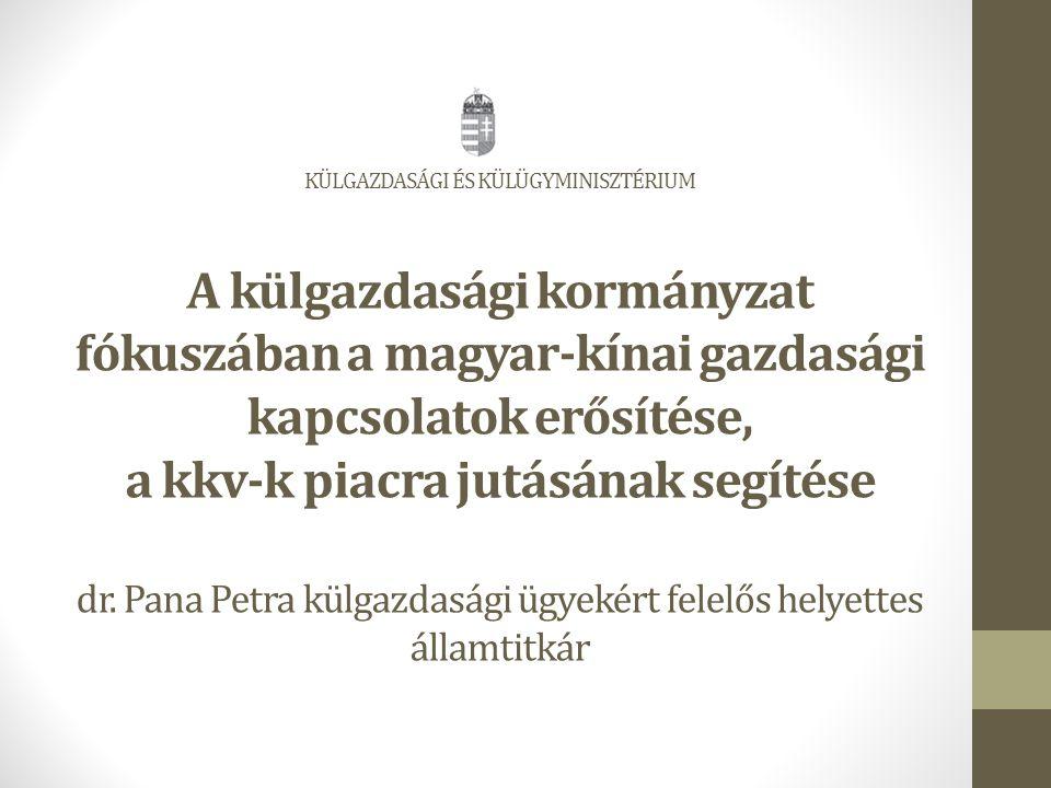 KÜLGAZDASÁGI ÉS KÜLÜGYMINISZTÉRIUM A külgazdasági kormányzat fókuszában a magyar-kínai gazdasági kapcsolatok erősítése, a kkv-k piacra jutásának segítése dr.
