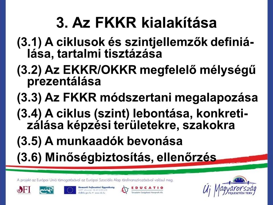3. Az FKKR kialakítása (3.1) A ciklusok és szintjellemzők definiá-lása, tartalmi tisztázása. (3.2) Az EKKR/OKKR megfelelő mélységű prezentálása.