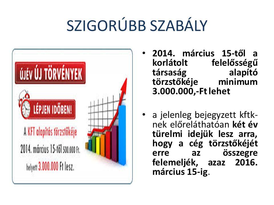 SZIGORÚBB SZABÁLY 2014. március 15-től a korlátolt felelősségű társaság alapító törzstőkéje minimum 3.000.000,-Ft lehet.