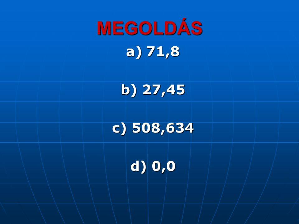 MEGOLDÁS a) 71,8 b) 27,45 c) 508,634 d) 0,0