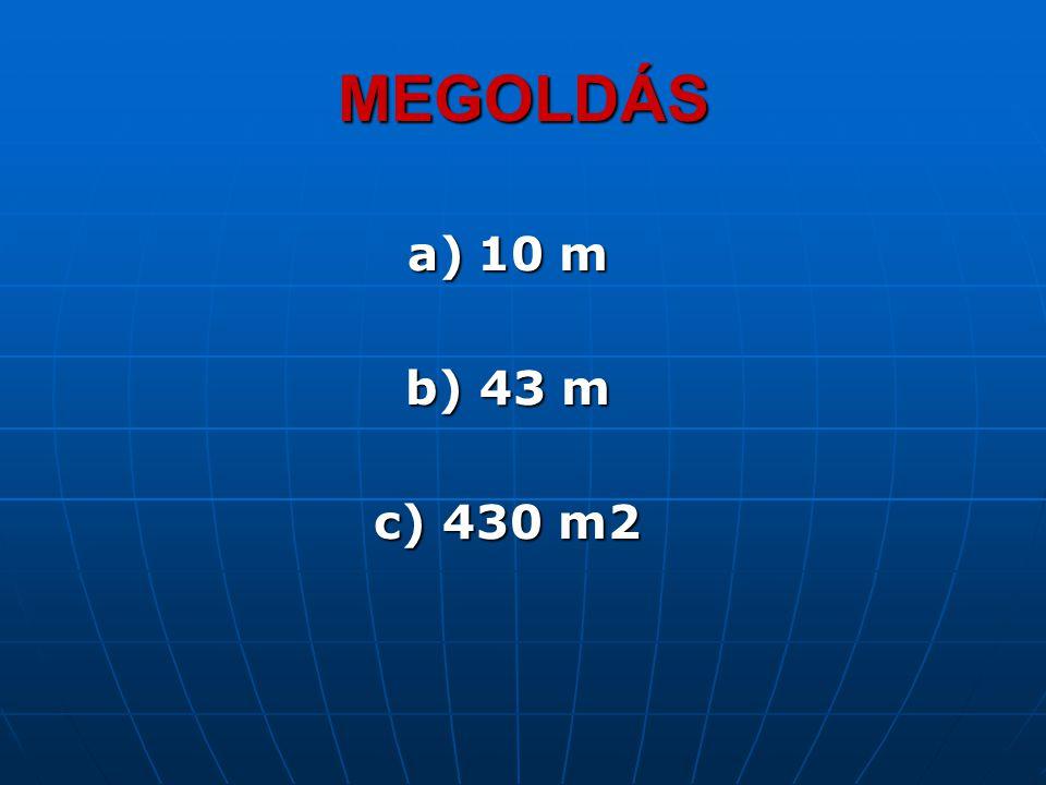 MEGOLDÁS a) 10 m b) 43 m c) 430 m2
