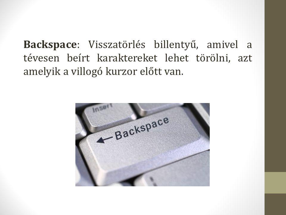 Backspace: Visszatörlés billentyű, amivel a tévesen beírt karaktereket lehet törölni, azt amelyik a villogó kurzor előtt van.