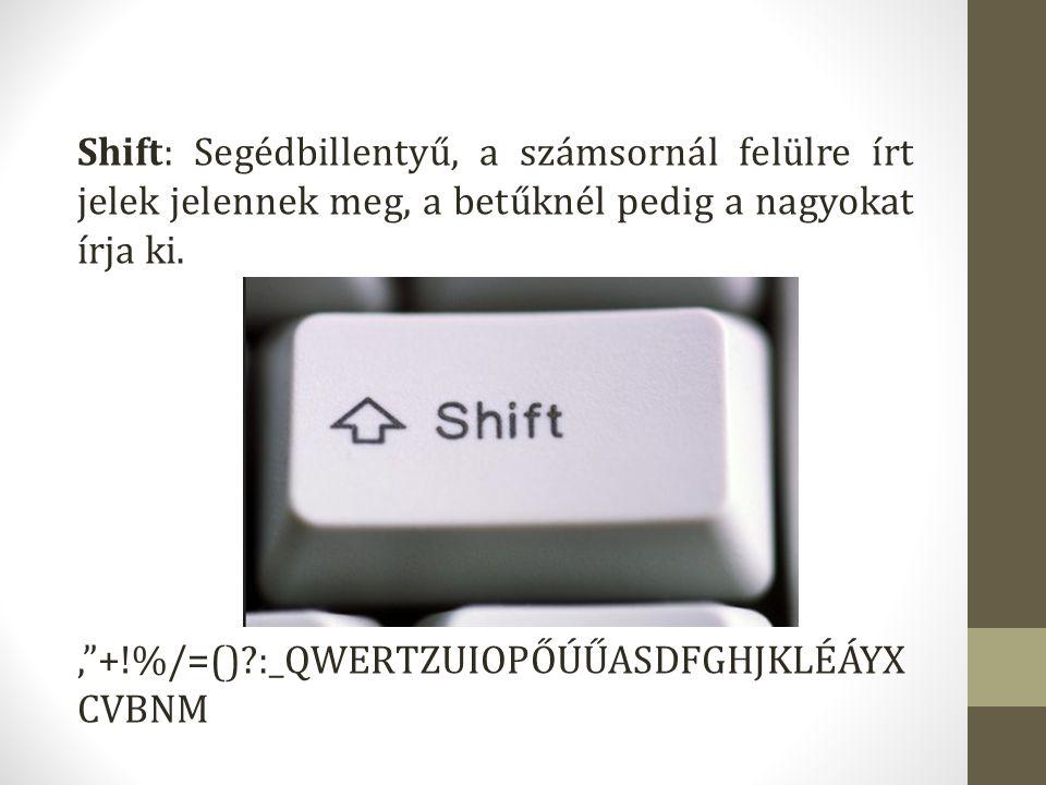 Shift: Segédbillentyű, a számsornál felülre írt jelek jelennek meg, a betűknél pedig a nagyokat írja ki.