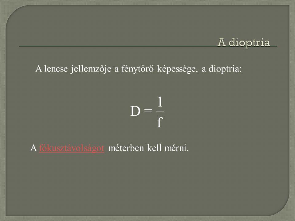 A dioptria A lencse jellemzője a fénytörő képessége, a dioptria: f.
