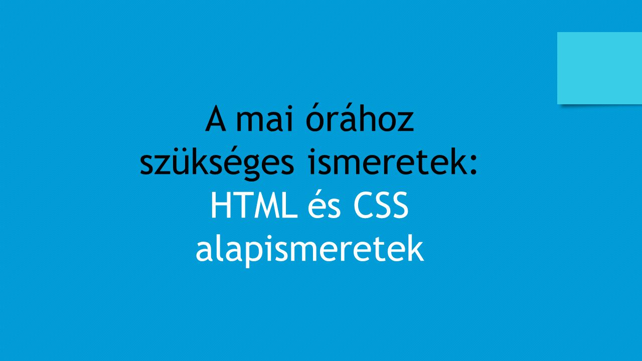 A mai órához szükséges ismeretek: HTML és CSS alapismeretek