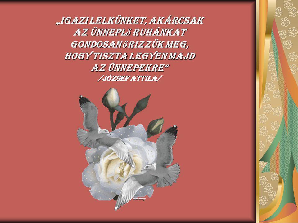 """""""Igazi lelkünket, akárcsak az ünneplő ruhánkat gondosan őrizzük meg, hogy tiszta legyen majd az ünnepekre /József Attila/"""