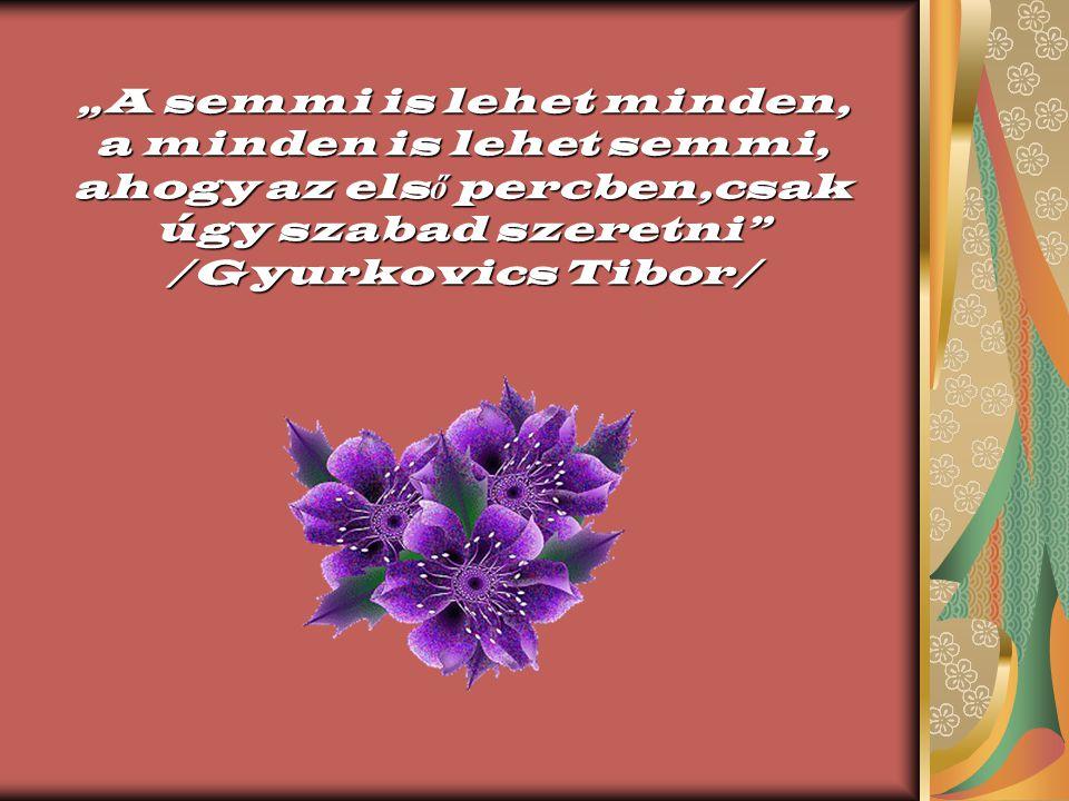 """""""A semmi is lehet minden, a minden is lehet semmi, ahogy az első percben,csak úgy szabad szeretni /Gyurkovics Tibor/"""