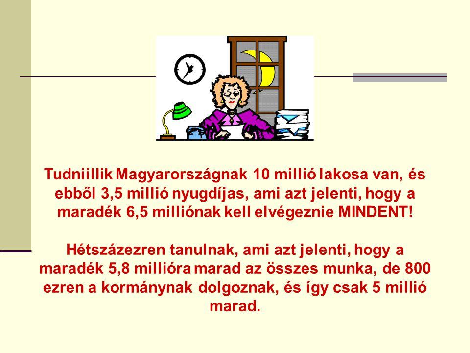 Tudniillik Magyarországnak 10 millió lakosa van, és ebből 3,5 millió nyugdíjas, ami azt jelenti, hogy a maradék 6,5 milliónak kell elvégeznie MINDENT!