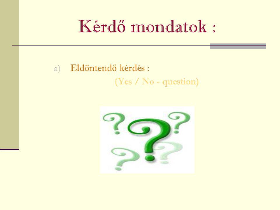 Kérdő mondatok : Eldöntendő kérdés : (Yes / No - question)
