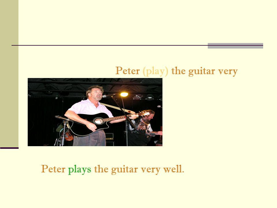 Peter (play) the guitar very well.