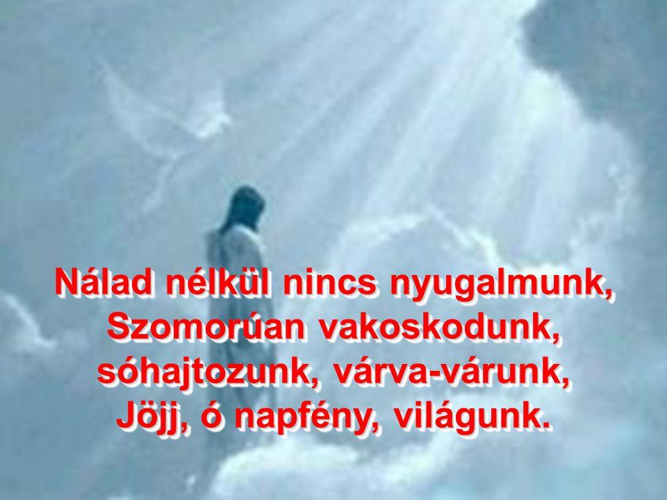 Nálad nélkül nincs nyugalmunk, Szomorúan vakoskodunk, sóhajtozunk, várva-várunk, Jöjj, ó napfény, világunk.