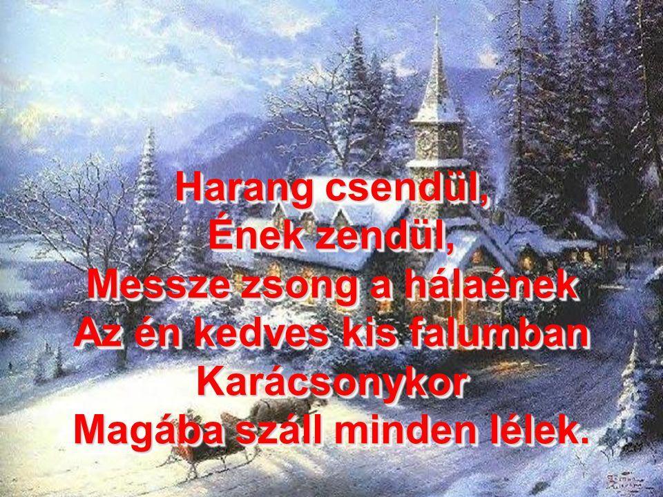 Harang csendül, Ének zendül, Messze zsong a hálaének Az én kedves kis falumban Karácsonykor Magába száll minden lélek.