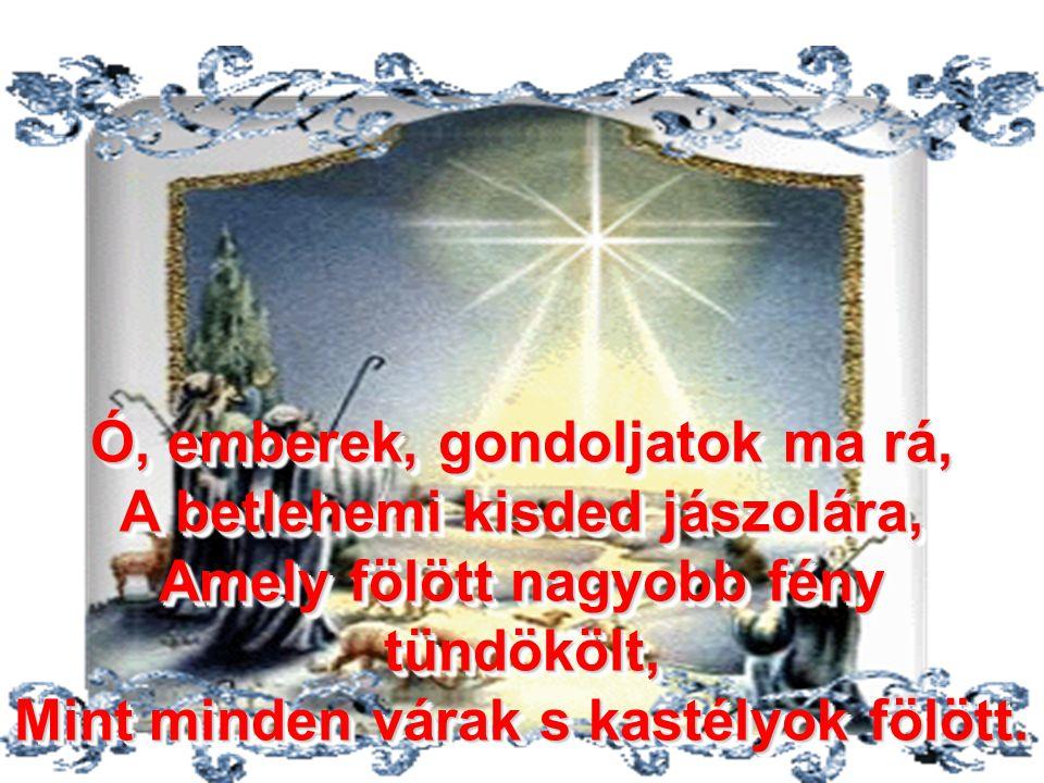 Ó, emberek, gondoljatok ma rá, A betlehemi kisded jászolára, Amely fölött nagyobb fény tündökölt, Mint minden várak s kastélyok fölött.