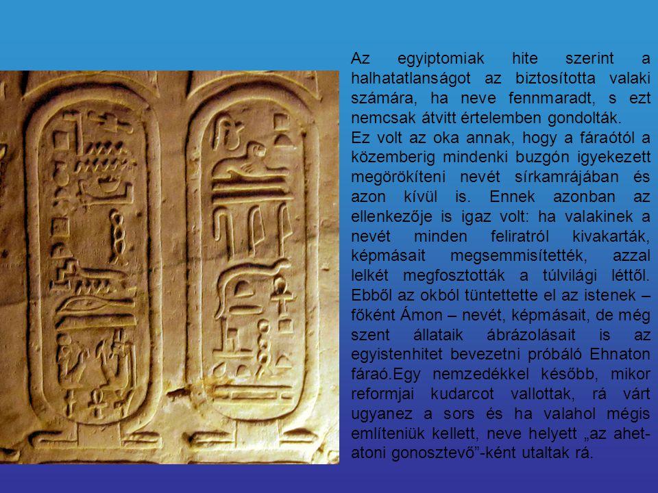 Az egyiptomiak hite szerint a halhatatlanságot az biztosította valaki számára, ha neve fennmaradt, s ezt nemcsak átvitt értelemben gondolták.
