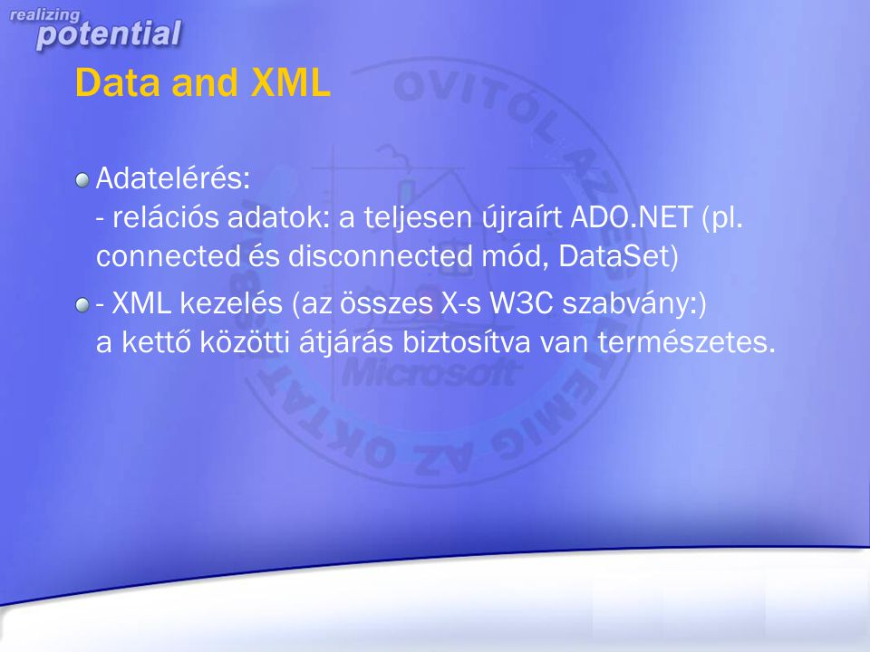 Data and XML Adatelérés: - relációs adatok: a teljesen újraírt ADO.NET (pl. connected és disconnected mód, DataSet)
