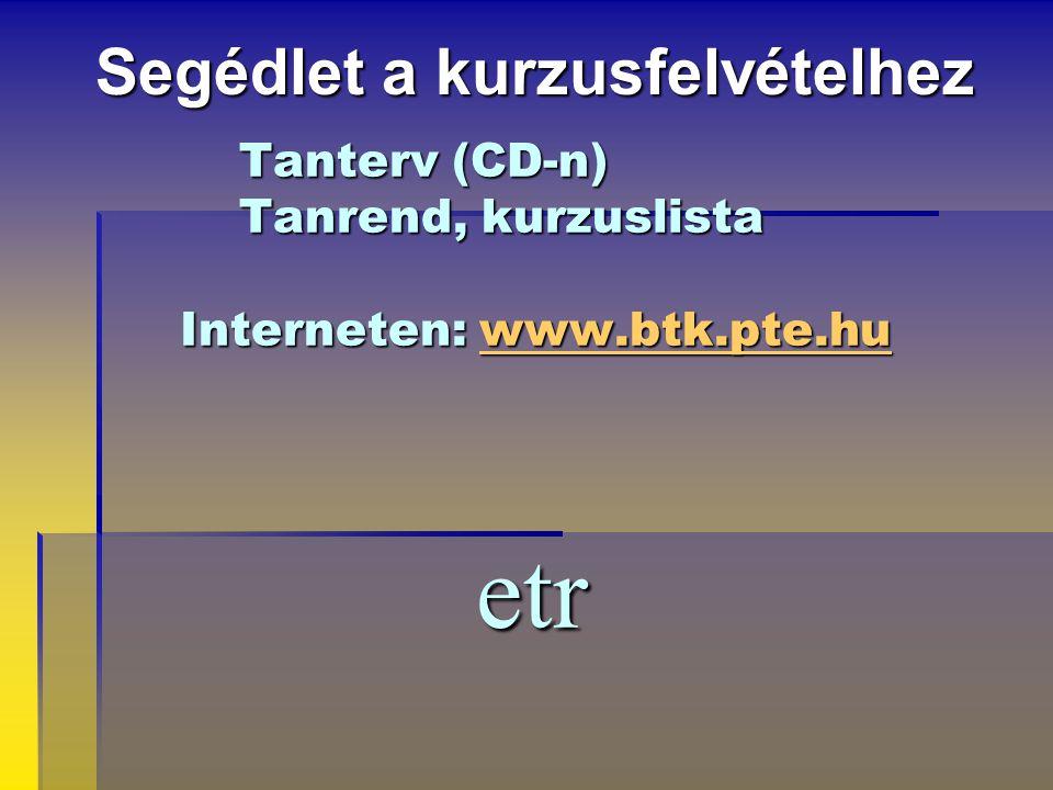 Tanterv (CD-n) Tanrend, kurzuslista Interneten: www.btk.pte.hu etr